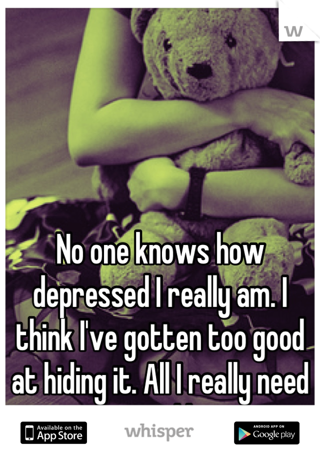 No one knows how depressed I really am. I think I've gotten too good at hiding it. All I really need is a good hug.