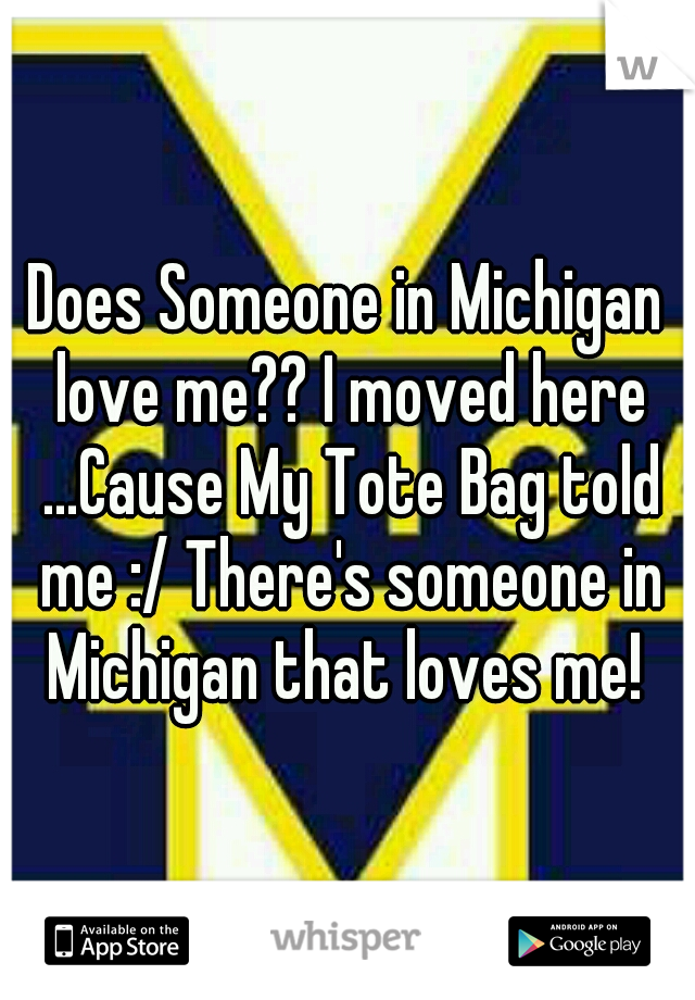 Does Someone in Michigan love me?? I moved here ...Cause My Tote Bag told me :/ There's someone in Michigan that loves me!
