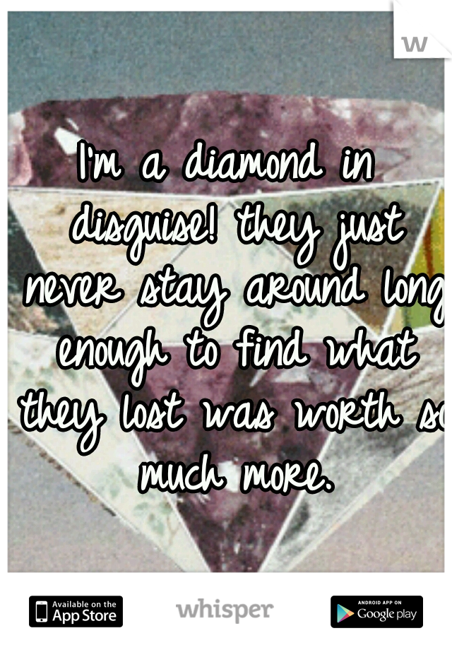 I'm a diamond in disguise! they just never stay around long enough to find what they lost was worth so much more.