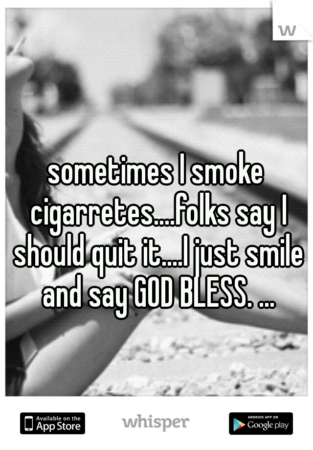 sometimes I smoke cigarretes....folks say I should quit it....I just smile and say GOD BLESS. ...