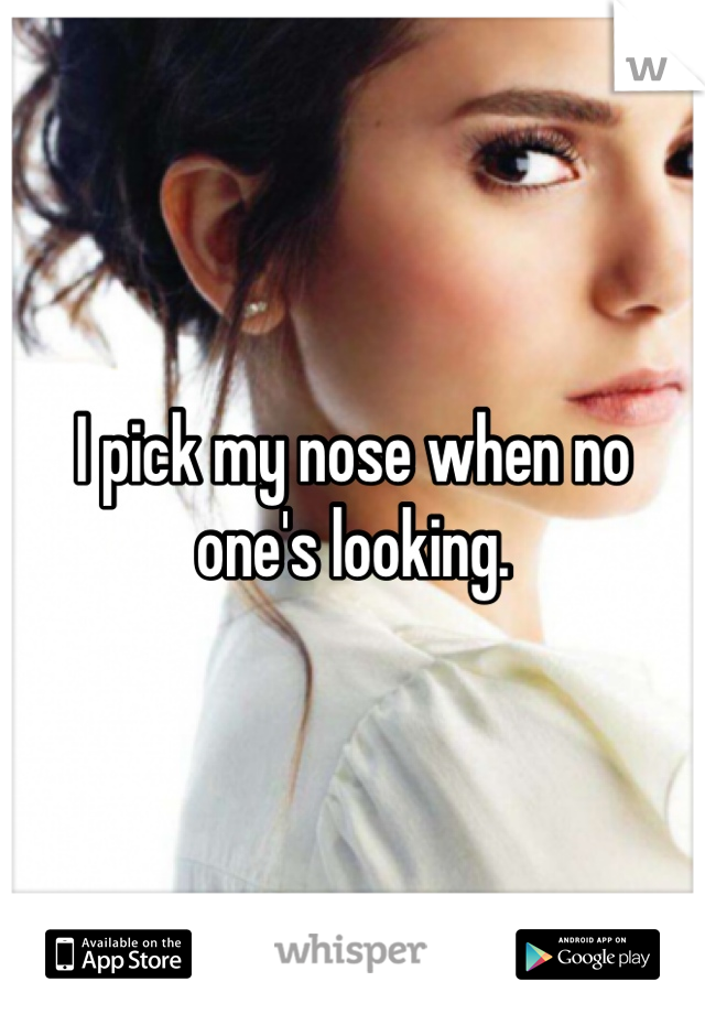 I pick my nose when no one's looking.