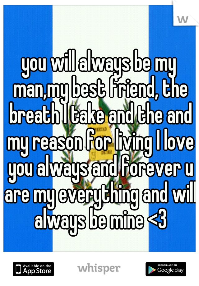 you will always be my man,my best friend, the breath I take and the and my reason for living I love you always and forever u are my everything and will always be mine <3
