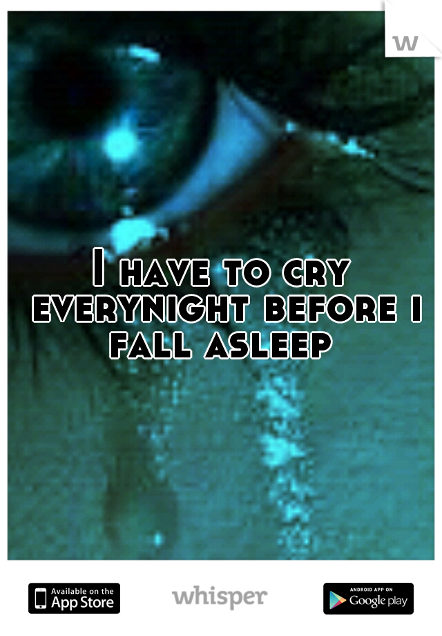 I have to cry everynight before i fall asleep