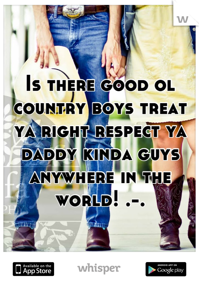 Is there good ol country boys treat ya right respect ya daddy kinda guys anywhere in the world! .-.