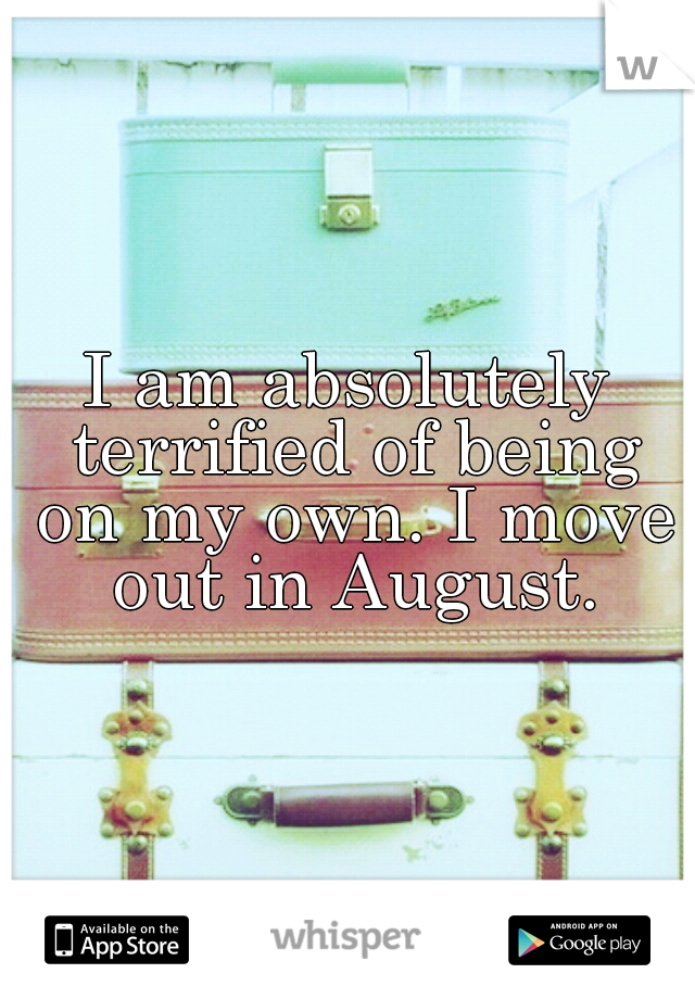 I am absolutely terrified of being on my own. I move out in August.