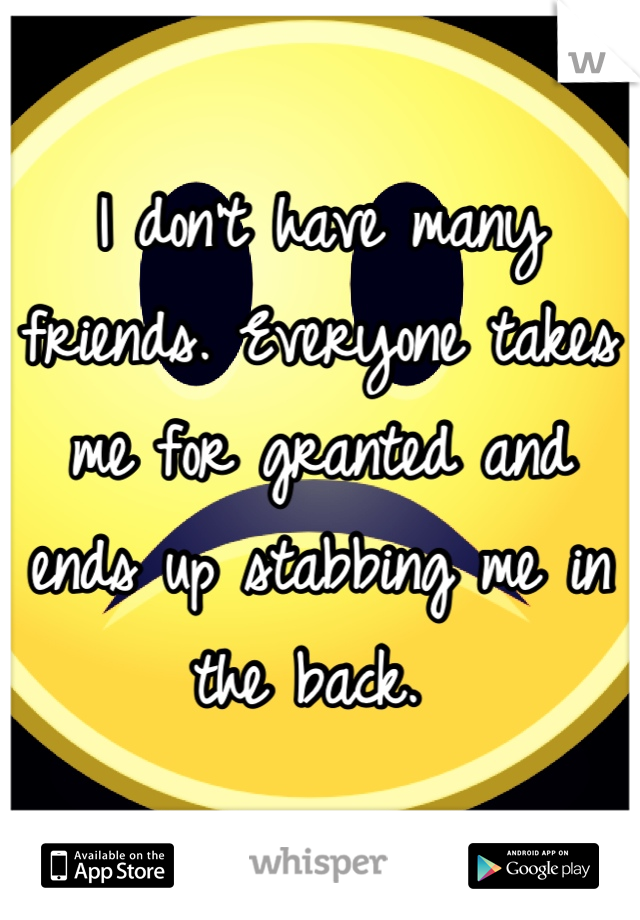I don't have many friends. Everyone takes me for granted and ends up stabbing me in the back.