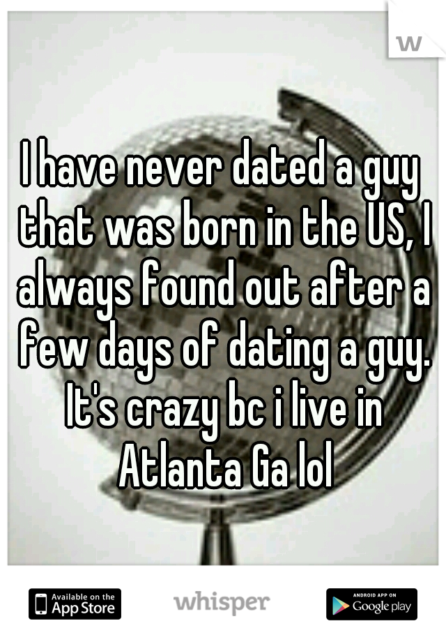 I have never dated a guy that was born in the US, I always found out after a few days of dating a guy. It's crazy bc i live in Atlanta Ga lol