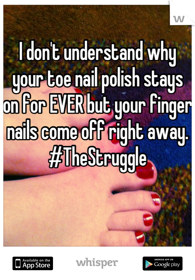I don't understand why your toe nail polish stays on for EVER but your finger nails come off right away. #TheStruggle