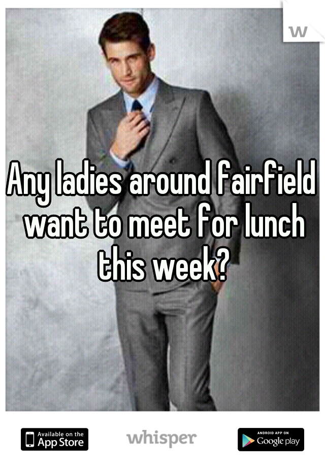 Any ladies around fairfield want to meet for lunch this week?