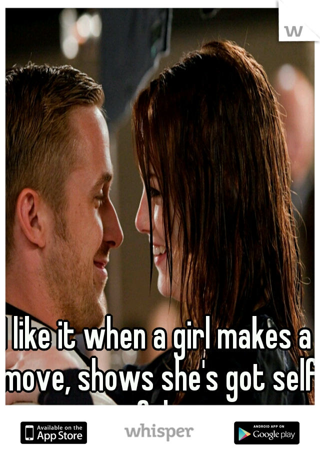 I like it when a girl makes a move, shows she's got self confidence
