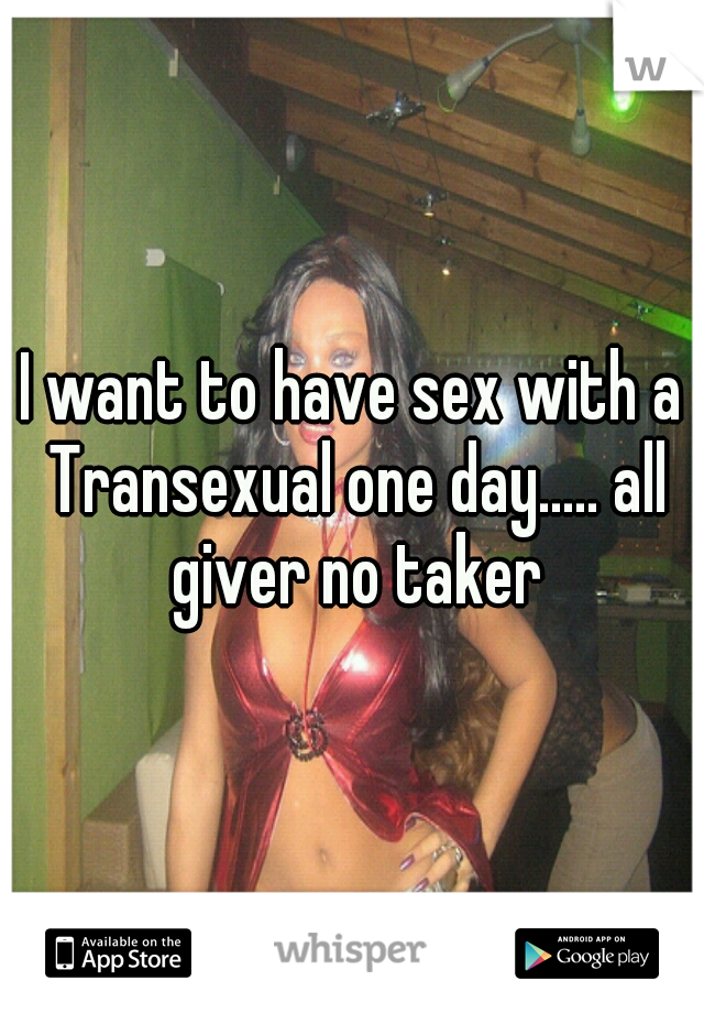 I want to have sex with a Transexual one day..... all giver no taker