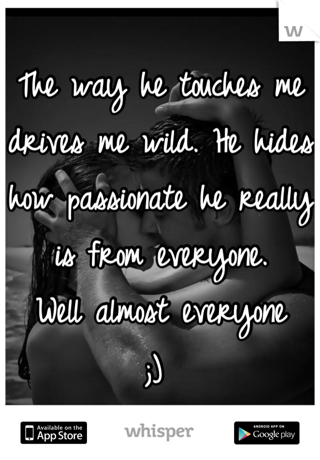 The way he touches me drives me wild. He hides how passionate he really is from everyone.  Well almost everyone ;)