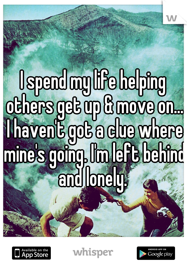 I spend my life helping others get up & move on... I haven't got a clue where mine's going. I'm left behind and lonely.