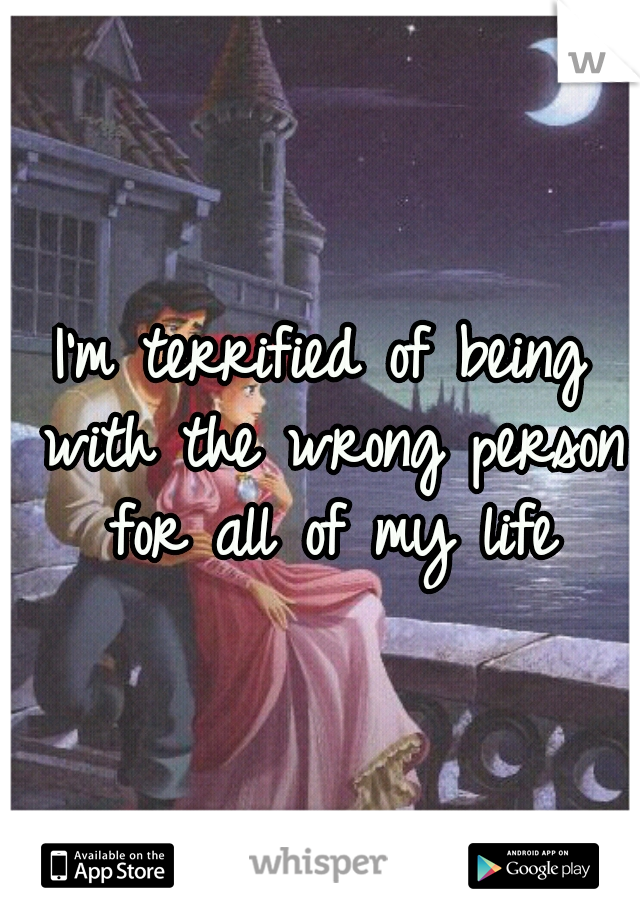 I'm terrified of being with the wrong person for all of my life