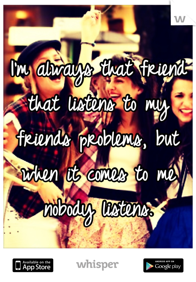 I'm always that friend that listens to my friends problems, but when it comes to me nobody listens.