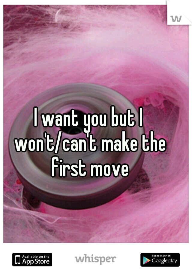 I want you but I won't/can't make the first move