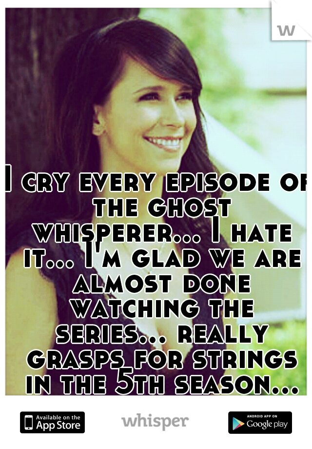 I cry every episode of the ghost whisperer... I hate it... I'm glad we are almost done watching the series... really grasps for strings in the 5th season... no wonder it went off the air