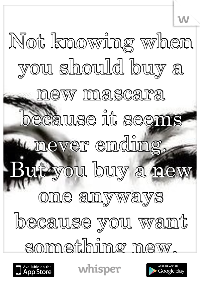 Not knowing when you should buy a new mascara because it seems never ending.  But you buy a new one anyways because you want something new.