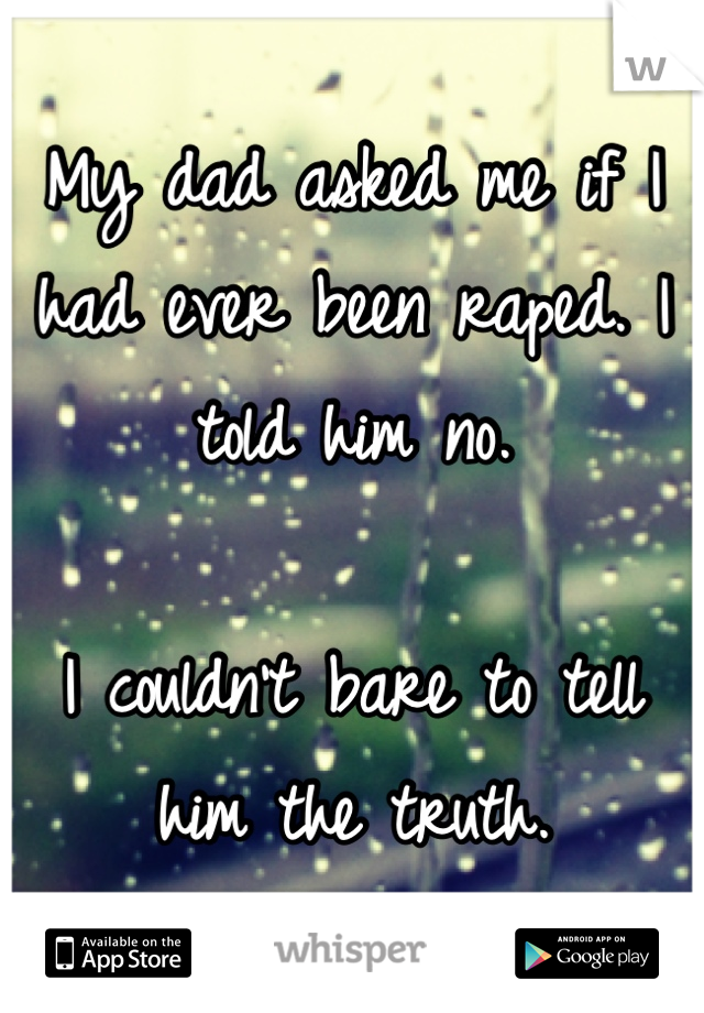 My dad asked me if I had ever been raped. I told him no.   I couldn't bare to tell him the truth.