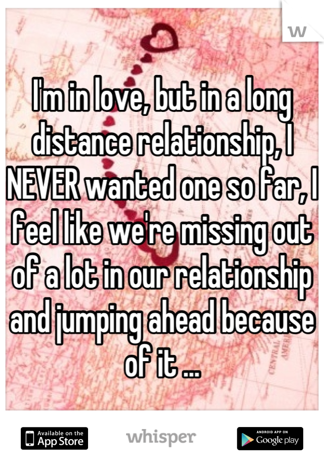 I'm in love, but in a long distance relationship, I NEVER wanted one so far, I feel like we're missing out of a lot in our relationship and jumping ahead because of it ...