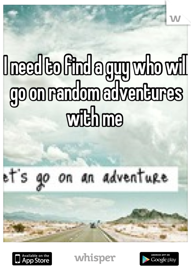 I need to find a guy who will go on random adventures with me