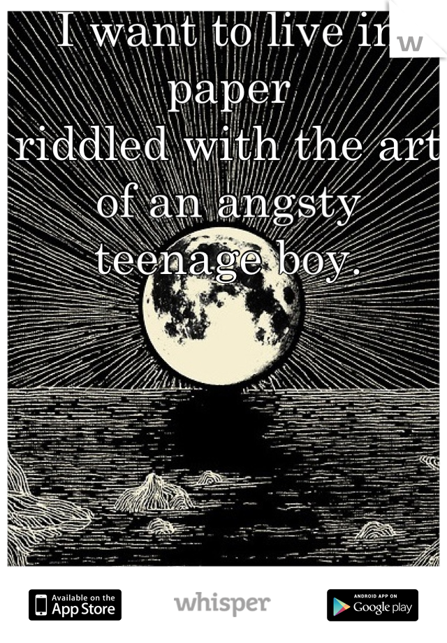I want to live in paper  riddled with the art of an angsty teenage boy.