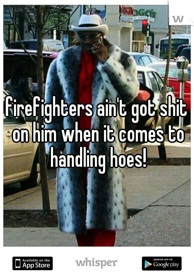 firefighters ain't got shit on him when it comes to handling hoes!