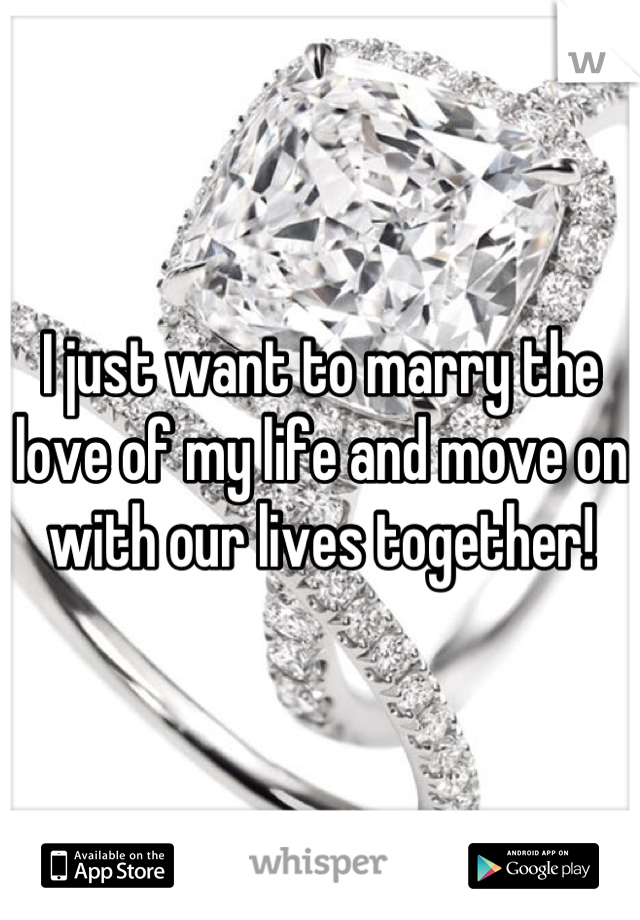I just want to marry the love of my life and move on with our lives together!