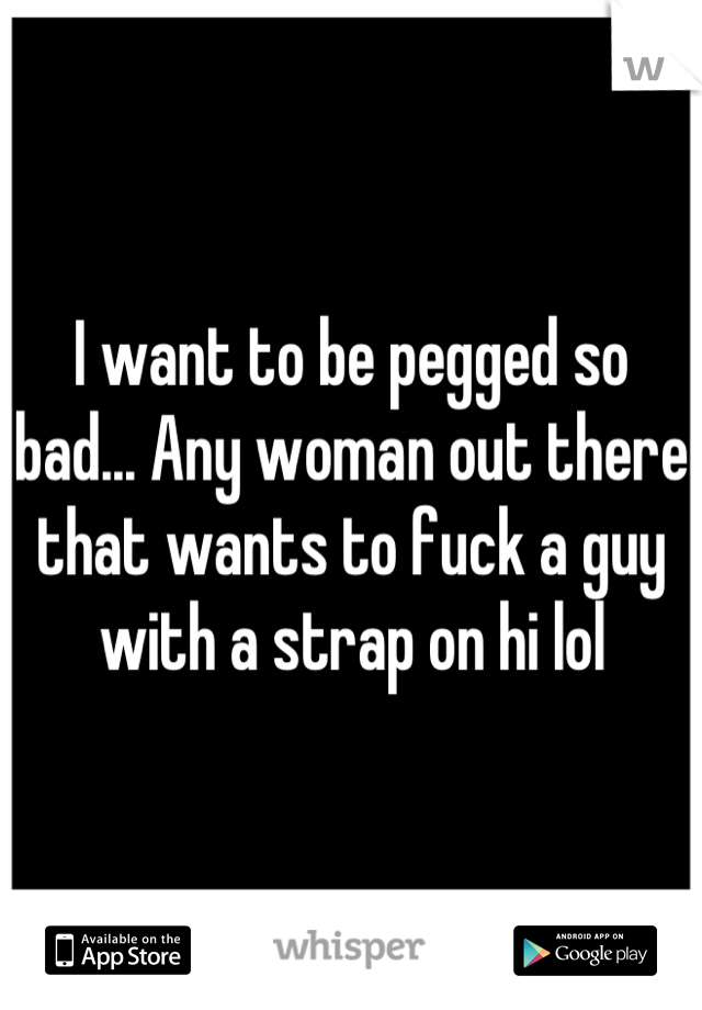 I want to be pegged so bad... Any woman out there that wants to fuck a guy with a strap on hi lol