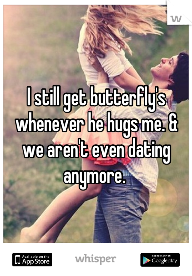 I still get butterfly's whenever he hugs me. & we aren't even dating anymore.