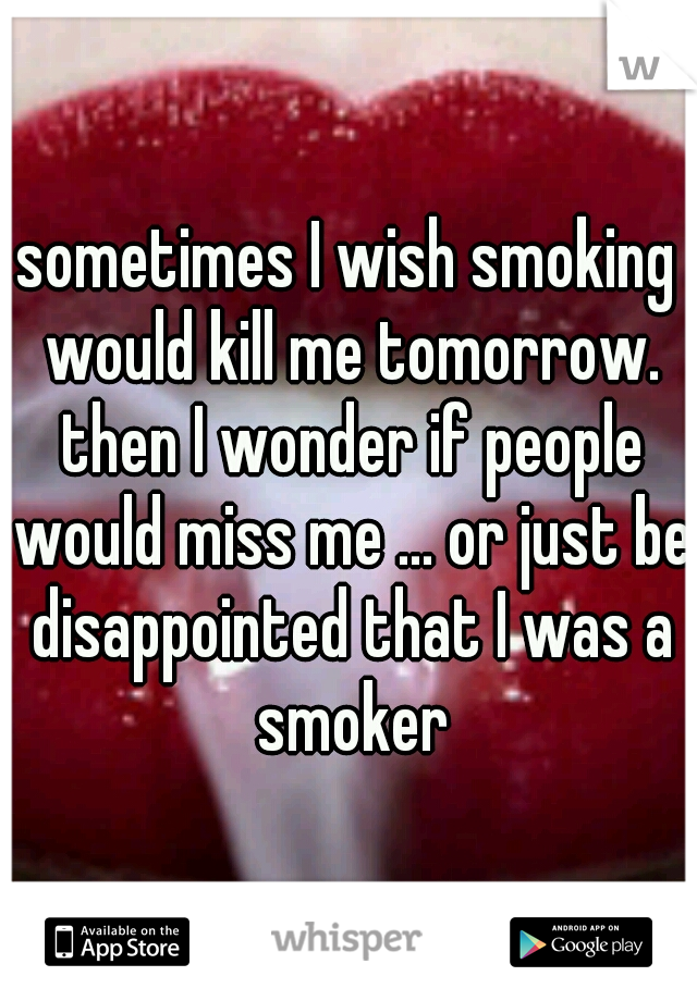 sometimes I wish smoking would kill me tomorrow. then I wonder if people would miss me ... or just be disappointed that I was a smoker