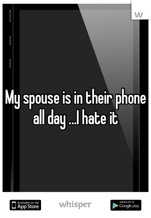 My spouse is in their phone all day ...I hate it