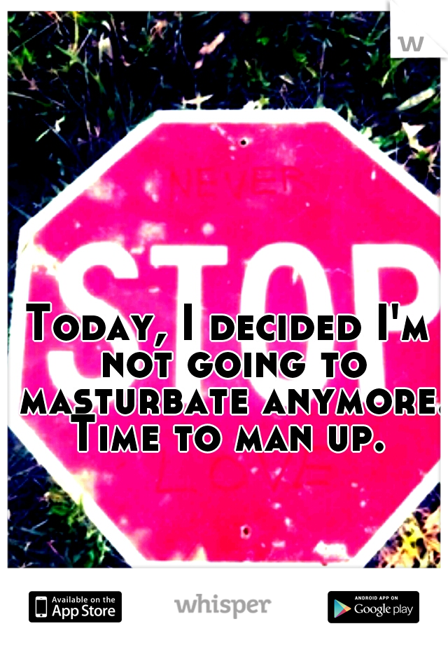 Today, I decided I'm not going to masturbate anymore. Time to man up.