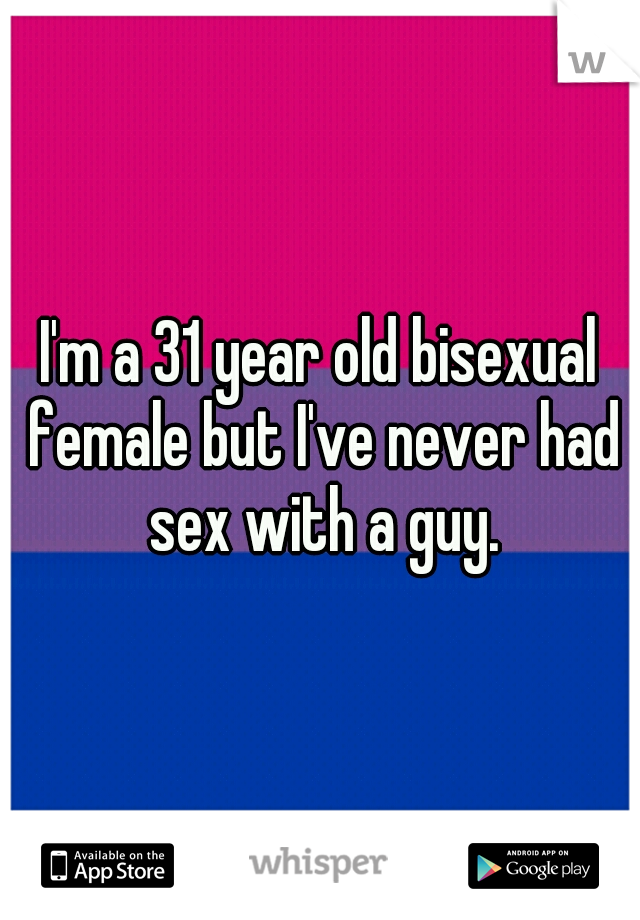 I'm a 31 year old bisexual female but I've never had sex with a guy.