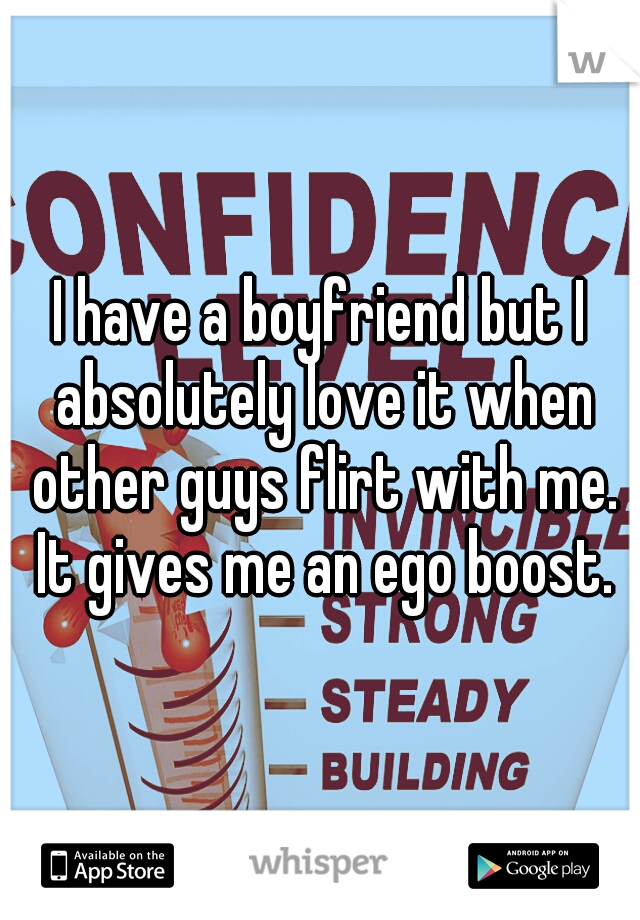 I have a boyfriend but I absolutely love it when other guys flirt with me. It gives me an ego boost.