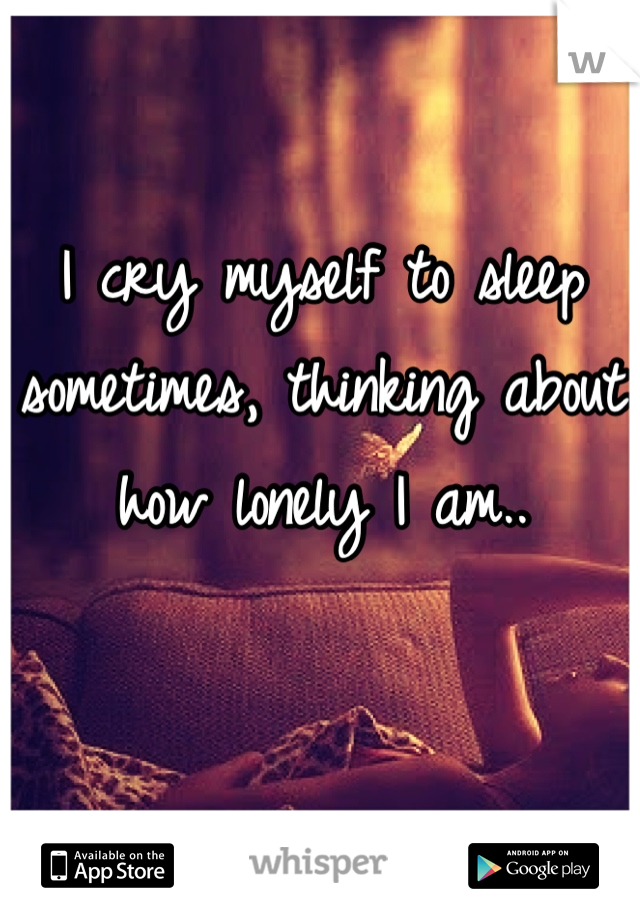 I cry myself to sleep sometimes, thinking about how lonely I am..