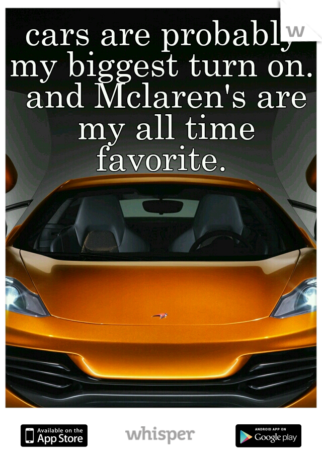 cars are probably my biggest turn on.  and Mclaren's are my all time favorite.