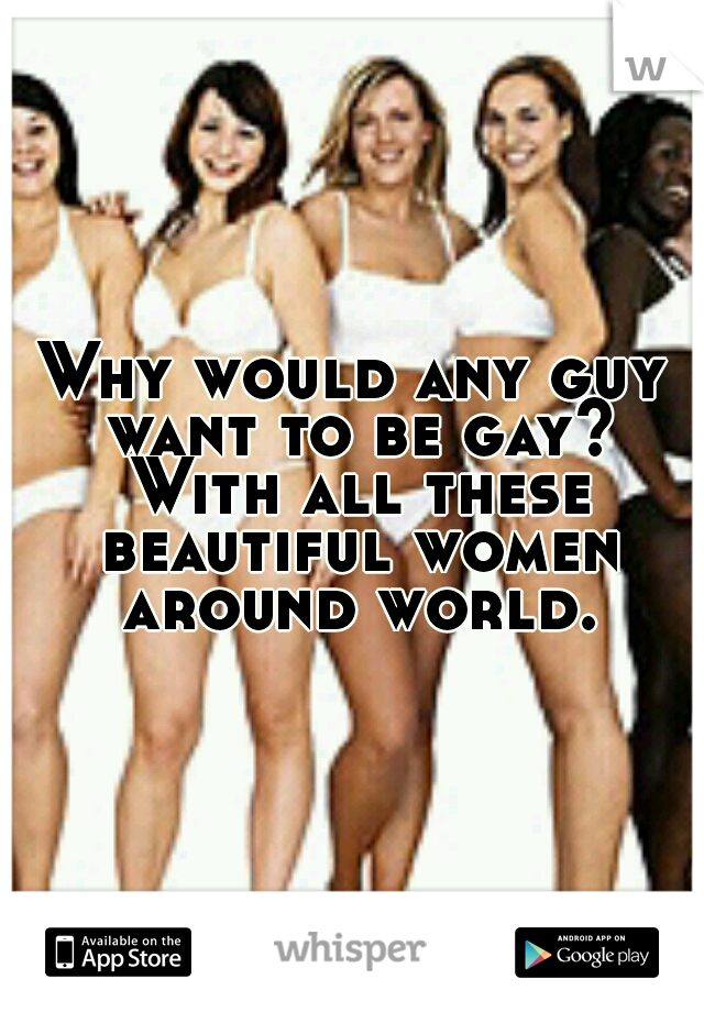 Why would any guy want to be gay? With all these beautiful women around world.