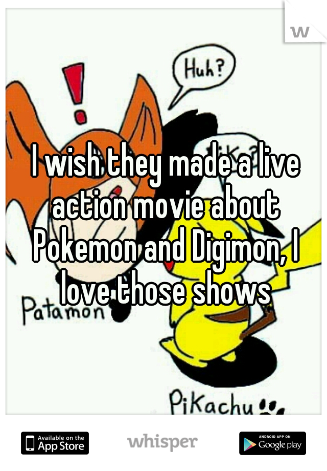 I wish they made a live action movie about Pokemon and Digimon, I love those shows
