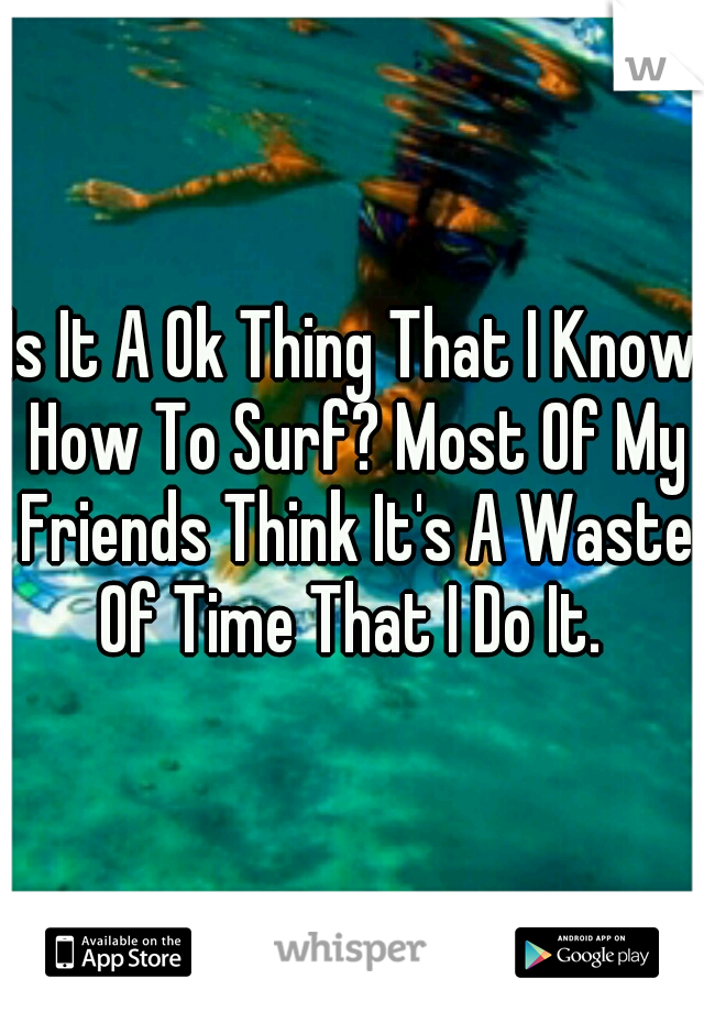 Is It A Ok Thing That I Know How To Surf? Most Of My Friends Think It's A Waste Of Time That I Do It.