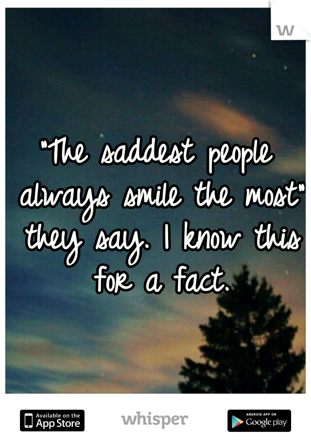 """The saddest people always smile the most"" they say. I know this for a fact."