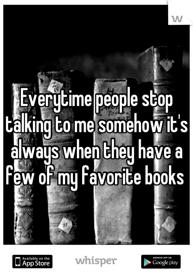 Everytime people stop talking to me somehow it's always when they have a few of my favorite books