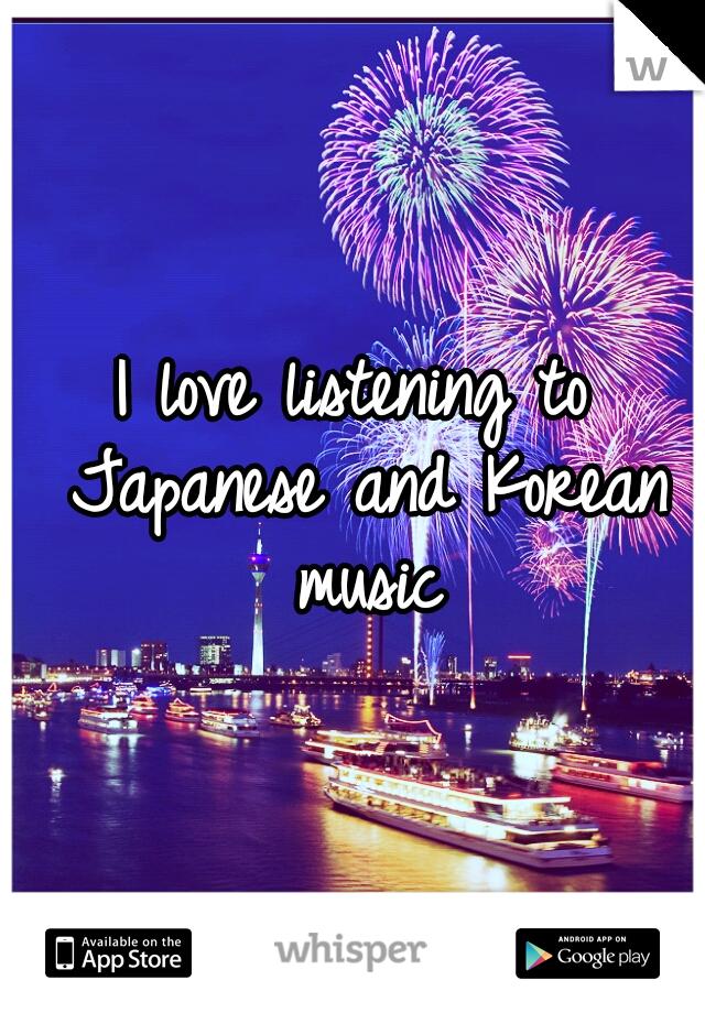I love listening to Japanese and Korean music