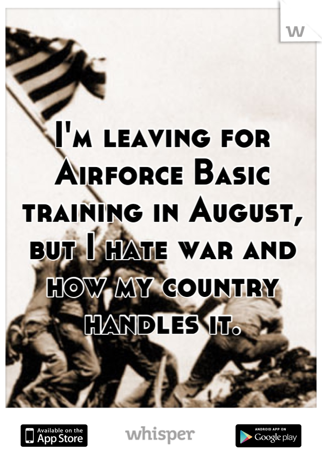 I'm leaving for Airforce Basic training in August, but I hate war and how my country handles it.