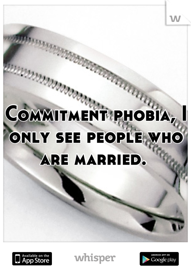 Commitment phobia, I only see people who are married.
