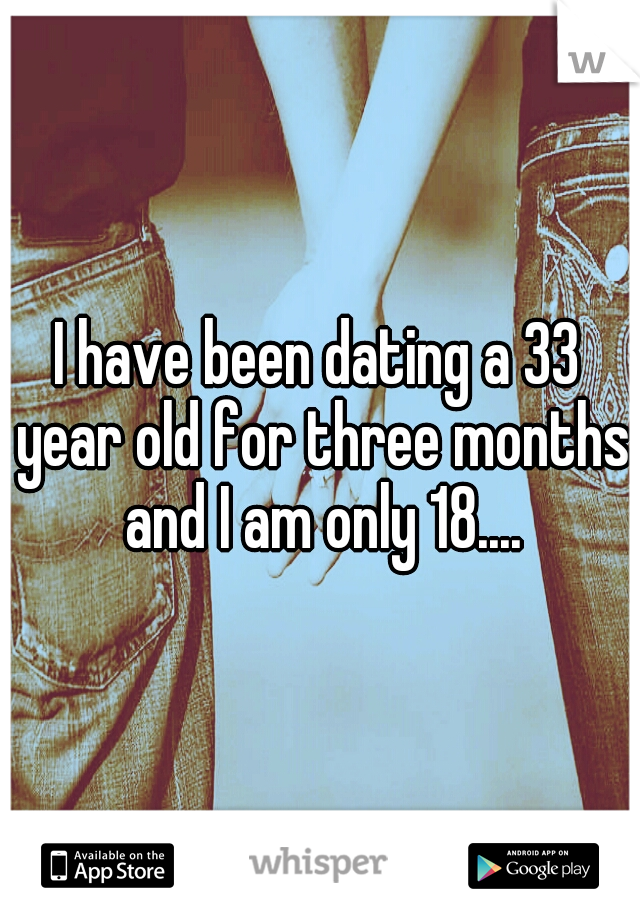 I have been dating a 33 year old for three months and I am only 18....