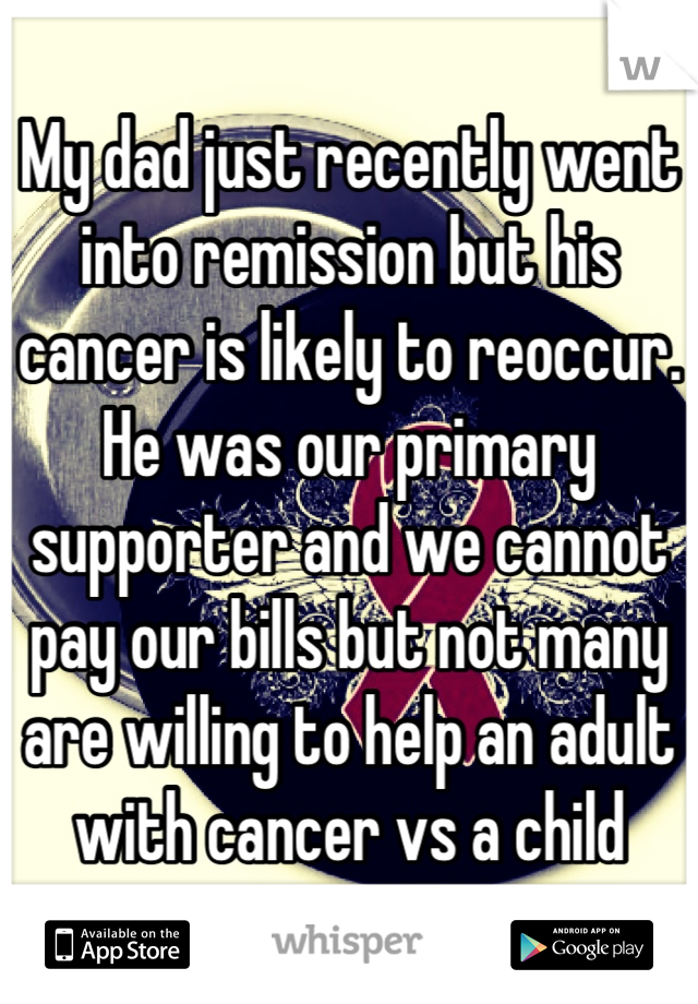 My dad just recently went into remission but his cancer is likely to reoccur. He was our primary supporter and we cannot pay our bills but not many are willing to help an adult with cancer vs a child