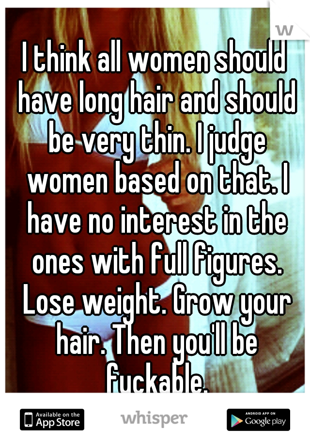 I think all women should have long hair and should be very thin. I judge women based on that. I have no interest in the ones with full figures. Lose weight. Grow your hair. Then you'll be fuckable.