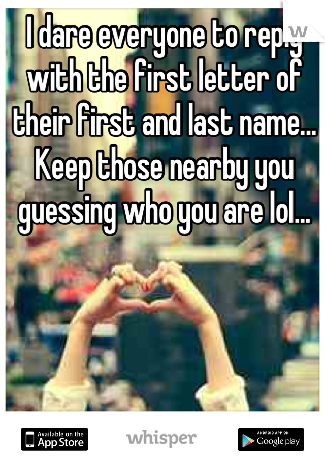 I dare everyone to reply with the first letter of their first and last name... Keep those nearby you guessing who you are lol...