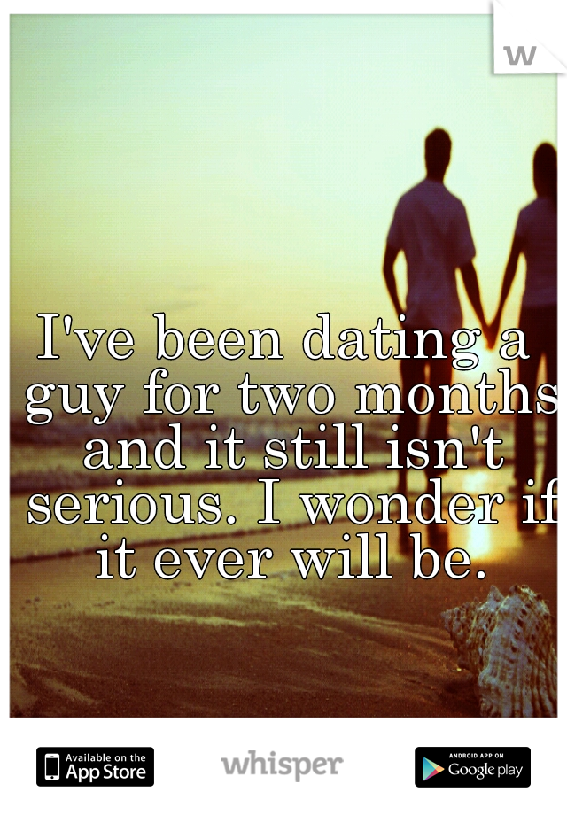I've been dating a guy for two months and it still isn't serious. I wonder if it ever will be.